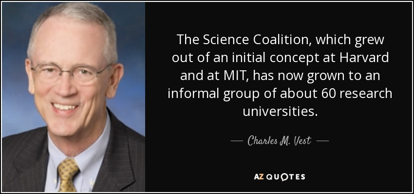 The Science Coalition, which grew out of an initial concept at Harvard and at MIT, has now grown to an informal group of about 60 research universities. - Charles M. Vest