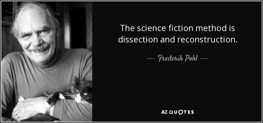 The science fiction method is dissection and reconstruction. - Frederik Pohl
