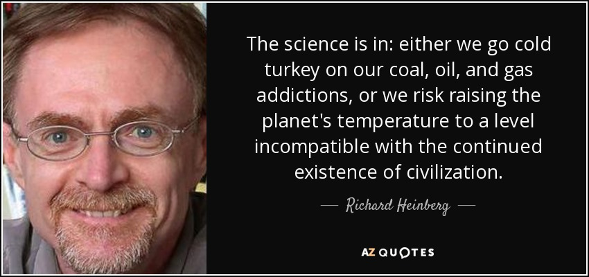 The science is in: either we go cold turkey on our coal, oil, and gas addictions, or we risk raising the planet's temperature to a level incompatible with the continued existence of civilization. - Richard Heinberg