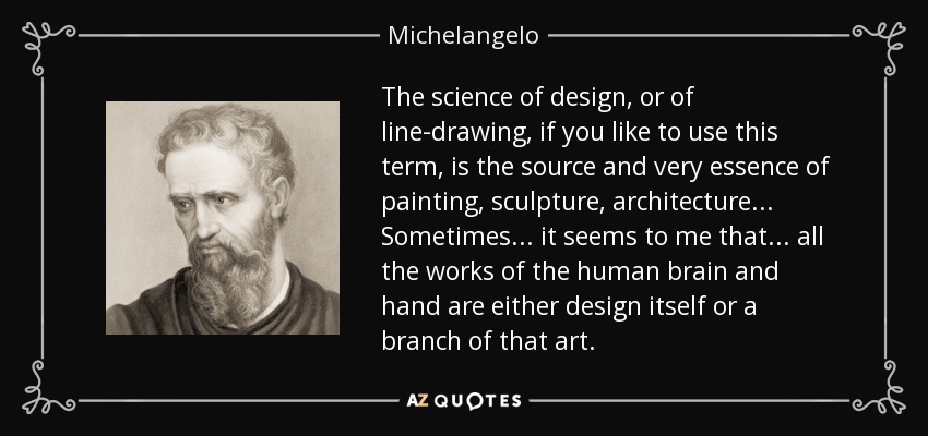 The science of design, or of line-drawing, if you like to use this term, is the source and very essence of painting, sculpture, architecture... Sometimes... it seems to me that... all the works of the human brain and hand are either design itself or a branch of that art. - Michelangelo