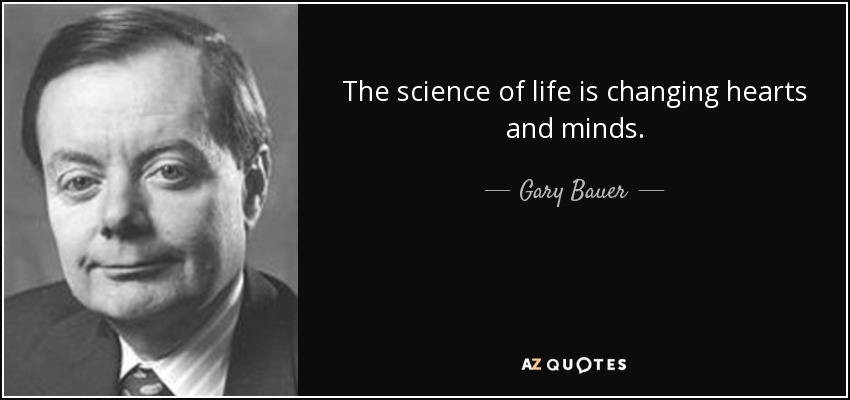 The science of life is changing hearts and minds. - Gary Bauer