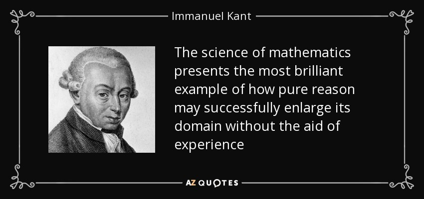 The science of mathematics presents the most brilliant example of how pure reason may successfully enlarge its domain without the aid of experience - Immanuel Kant