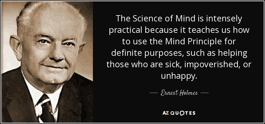 The Science of Mind is intensely practical because it teaches us how to use the Mind Principle for definite purposes, such as helping those who are sick, impoverished, or unhappy. - Ernest Holmes