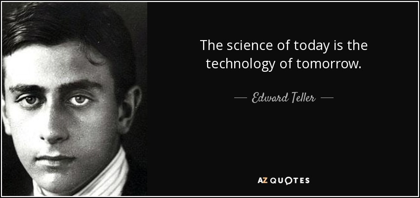 The science of today is the technology of tomorrow. - Edward Teller