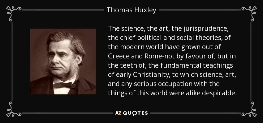 The science, the art, the jurisprudence, the chief political and social theories, of the modern world have grown out of Greece and Rome-not by favour of, but in the teeth of, the fundamental teachings of early Christianity, to which science, art, and any serious occupation with the things of this world were alike despicable. - Thomas Huxley