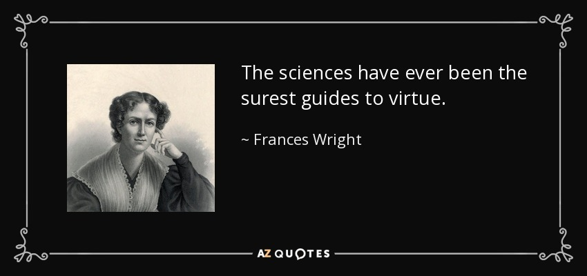 The sciences have ever been the surest guides to virtue. - Frances Wright