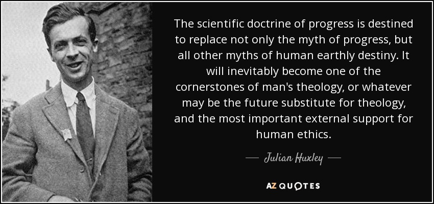 The scientific doctrine of progress is destined to replace not only the myth of progress, but all other myths of human earthly destiny. It will inevitably become one of the cornerstones of man's theology, or whatever may be the future substitute for theology, and the most important external support for human ethics. - Julian Huxley