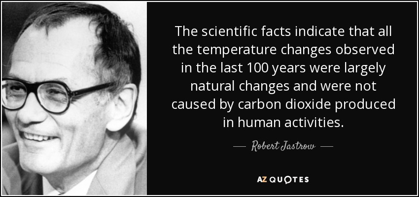 The scientific facts indicate that all the temperature changes observed in the last 100 years were largely natural changes and were not caused by carbon dioxide produced in human activities. - Robert Jastrow