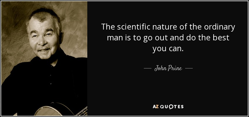 The scientific nature of the ordinary man is to go out and do the best you can. - John Prine