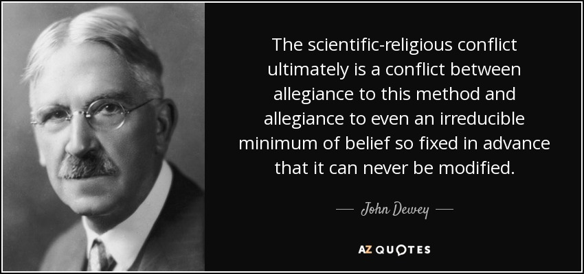The scientific-religious conflict ultimately is a conflict between allegiance to this method and allegiance to even an irreducible minimum of belief so fixed in advance that it can never be modified. - John Dewey