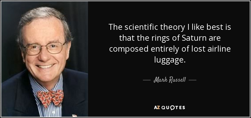 The scientific theory I like best is that the rings of Saturn are composed entirely of lost airline luggage. - Mark Russell