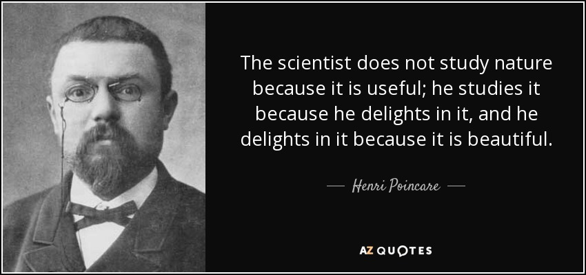 The scientist does not study nature because it is useful; he studies it because he delights in it, and he delights in it because it is beautiful. - Henri Poincare
