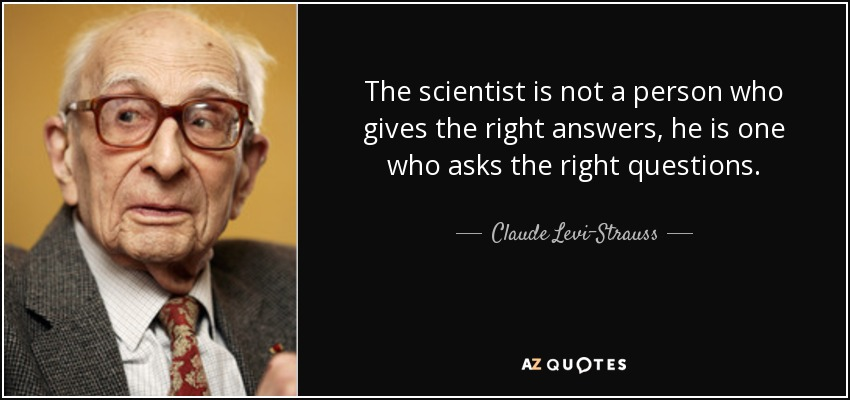The scientist is not a person who gives the right answers, he is one who asks the right questions. - Claude Levi-Strauss