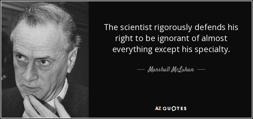 The scientist rigorously defends his right to be ignorant of almost everything except his specialty. - Marshall McLuhan