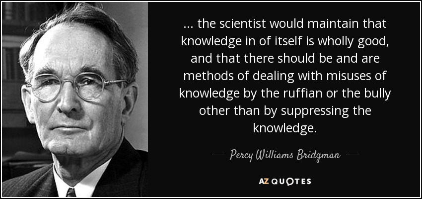 ... the scientist would maintain that knowledge in of itself is wholly good, and that there should be and are methods of dealing with misuses of knowledge by the ruffian or the bully other than by suppressing the knowledge. - Percy Williams Bridgman