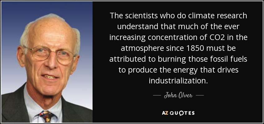 The scientists who do climate research understand that much of the ever increasing concentration of CO2 in the atmosphere since 1850 must be attributed to burning those fossil fuels to produce the energy that drives industrialization. - John Olver