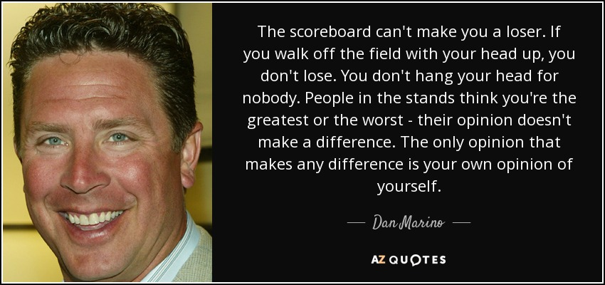 The scoreboard can't make you a loser. If you walk off the field with your head up, you don't lose. You don't hang your head for nobody. People in the stands think you're the greatest or the worst - their opinion doesn't make a difference. The only opinion that makes any difference is your own opinion of yourself. - Dan Marino