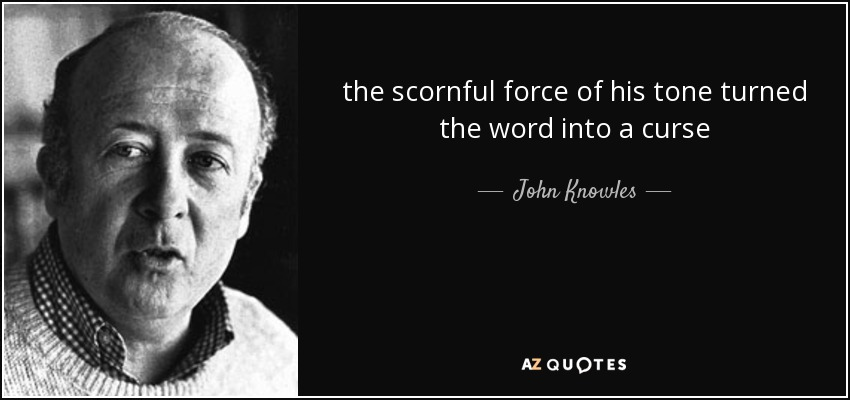 the scornful force of his tone turned the word into a curse - John Knowles