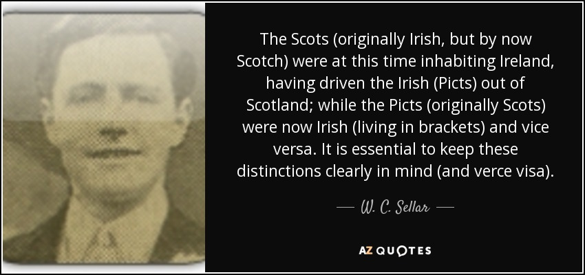 The Scots (originally Irish, but by now Scotch) were at this time inhabiting Ireland, having driven the Irish (Picts) out of Scotland; while the Picts (originally Scots) were now Irish (living in brackets) and vice versa. It is essential to keep these distinctions clearly in mind (and verce visa). - W. C. Sellar