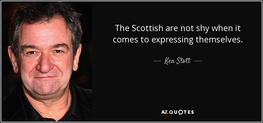 The Scottish are not shy when it comes to expressing themselves. - Ken Stott