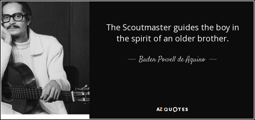The Scoutmaster guides the boy in the spirit of an older brother. - Baden Powell de Aquino