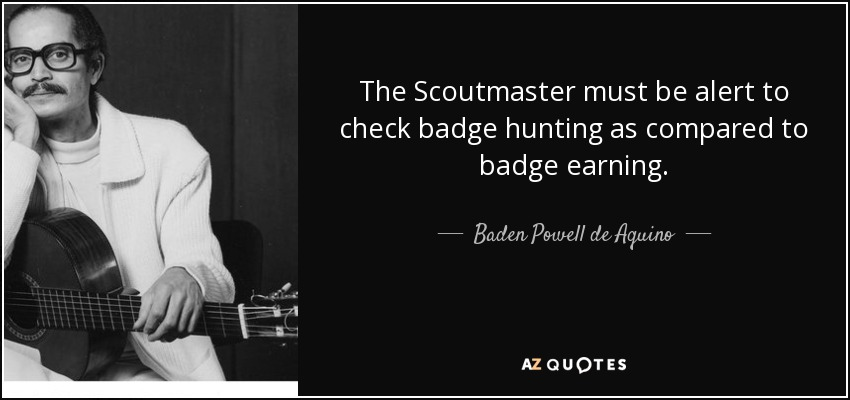 The Scoutmaster must be alert to check badge hunting as compared to badge earning. - Baden Powell de Aquino
