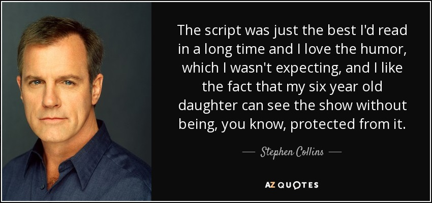 The script was just the best I'd read in a long time and I love the humor, which I wasn't expecting, and I like the fact that my six year old daughter can see the show without being, you know, protected from it. - Stephen Collins