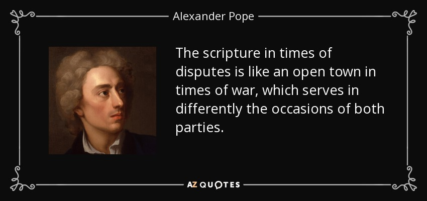 The scripture in times of disputes is like an open town in times of war, which serves in differently the occasions of both parties. - Alexander Pope