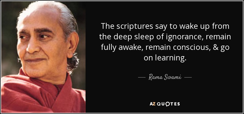 The scriptures say to wake up from the deep sleep of ignorance, remain fully awake, remain conscious, & go on learning. - Rama Swami