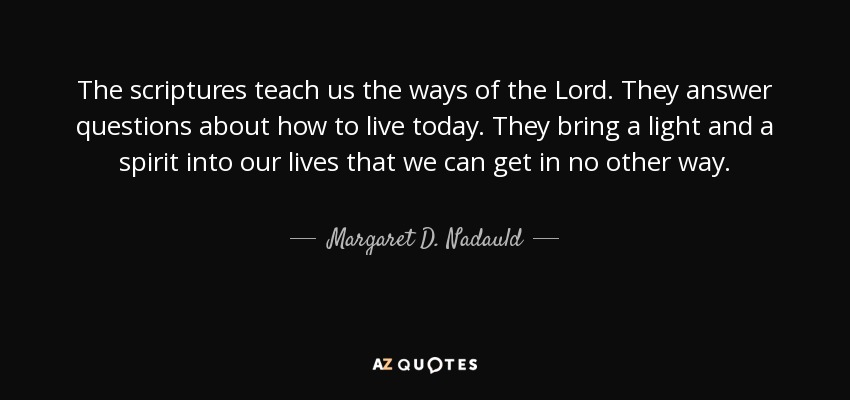 The scriptures teach us the ways of the Lord. They answer questions about how to live today. They bring a light and a spirit into our lives that we can get in no other way. - Margaret D. Nadauld