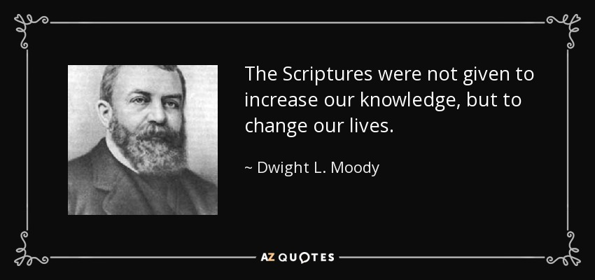 The Scriptures were not given to increase our knowledge, but to change our lives. - Dwight L. Moody
