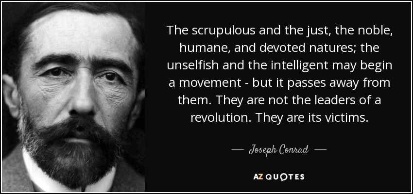 The scrupulous and the just, the noble, humane, and devoted natures; the unselfish and the intelligent may begin a movement - but it passes away from them. They are not the leaders of a revolution. They are its victims. - Joseph Conrad