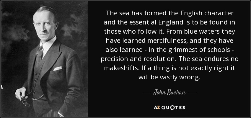 The sea has formed the English character and the essential England is to be found in those who follow it. From blue waters they have learned mercifulness, and they have also learned - in the grimmest of schools - precision and resolution. The sea endures no makeshifts. If a thing is not exactly right it will be vastly wrong. - John Buchan
