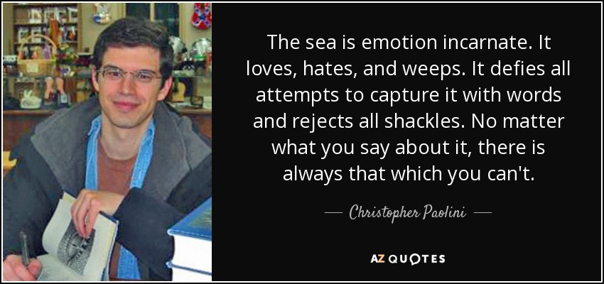The sea is emotion incarnate. It loves, hates, and weeps. It defies all attempts to capture it with words and rejects all shackles. No matter what you say about it, there is always that which you can't. - Christopher Paolini