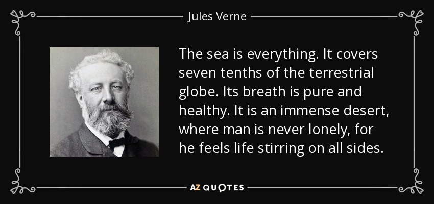 The sea is everything. It covers seven tenths of the terrestrial globe. Its breath is pure and healthy. It is an immense desert, where man is never lonely, for he feels life stirring on all sides. - Jules Verne