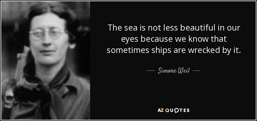 The sea is not less beautiful in our eyes because we know that sometimes ships are wrecked by it. - Simone Weil