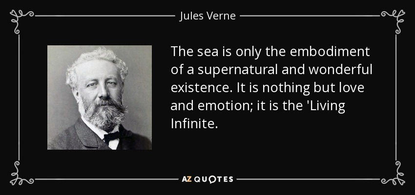 The sea is only the embodiment of a supernatural and wonderful existence. It is nothing but love and emotion; it is the 'Living Infinite... - Jules Verne