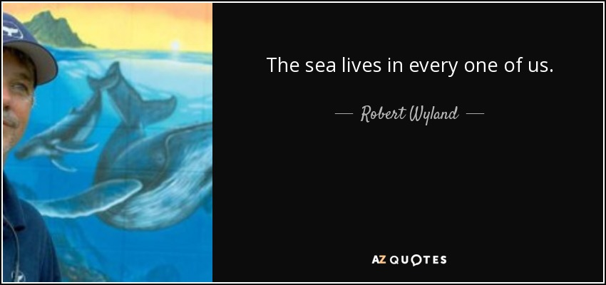 The sea lives in every one of us. - Robert Wyland