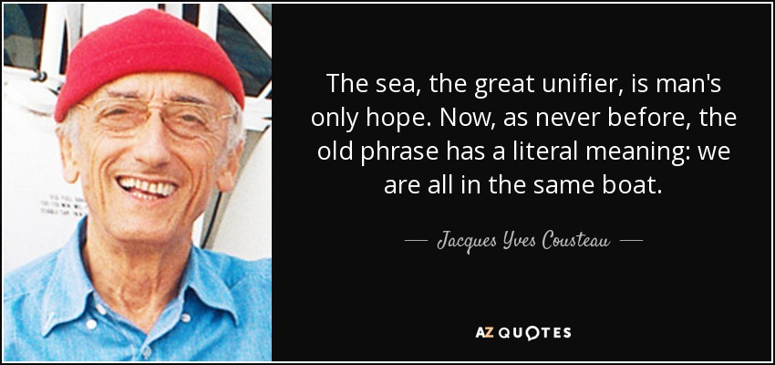 The sea, the great unifier, is man's only hope. Now, as never before, the old phrase has a literal meaning: we are all in the same boat. - Jacques Yves Cousteau