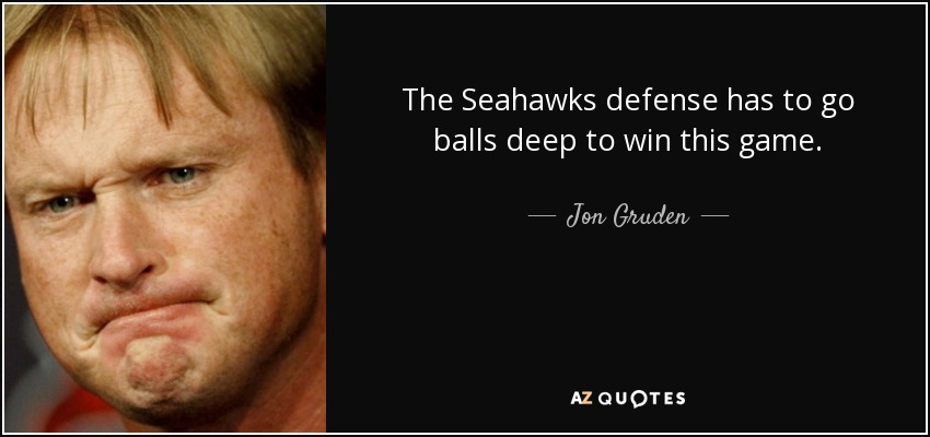 The Seahawks defense has to go balls deep to win this game. - Jon Gruden