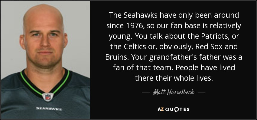 The Seahawks have only been around since 1976, so our fan base is relatively young. You talk about the Patriots, or the Celtics or, obviously, Red Sox and Bruins. Your grandfather's father was a fan of that team. People have lived there their whole lives. - Matt Hasselbeck