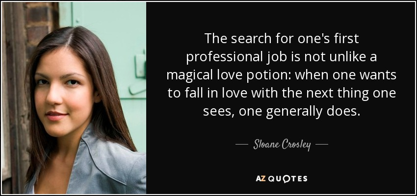 The search for one's first professional job is not unlike a magical love potion: when one wants to fall in love with the next thing one sees, one generally does. - Sloane Crosley