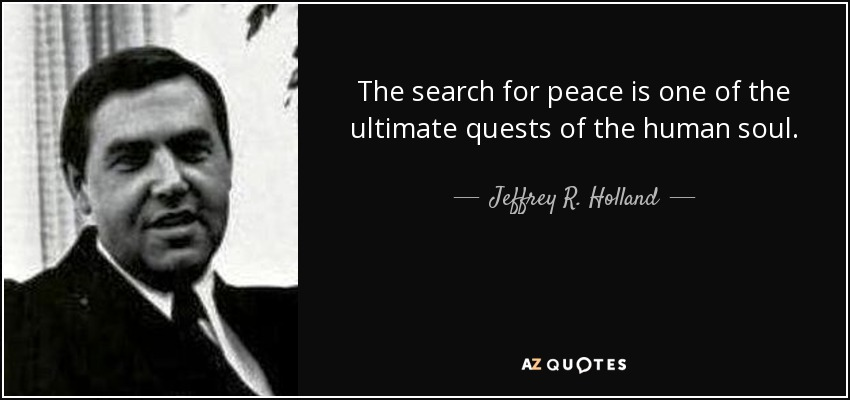 The search for peace is one of the ultimate quests of the human soul. - Jeffrey R. Holland