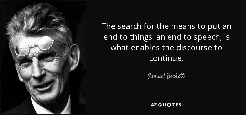 The search for the means to put an end to things, an end to speech, is what enables the discourse to continue. - Samuel Beckett