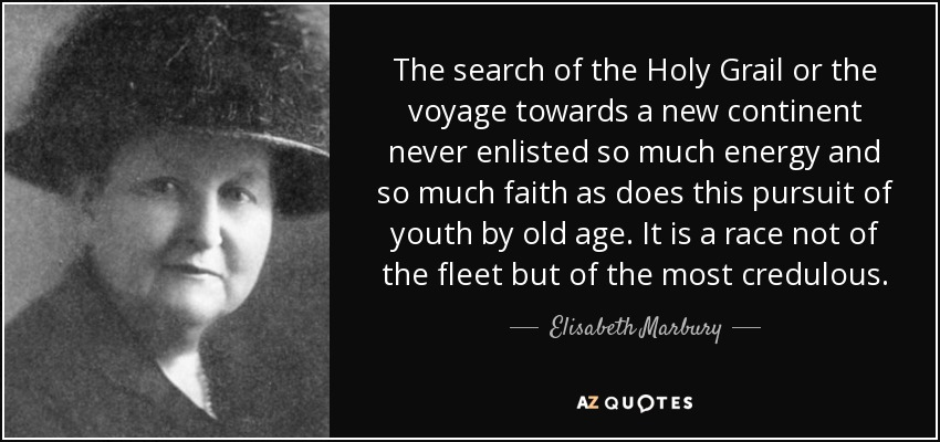 The search of the Holy Grail or the voyage towards a new continent never enlisted so much energy and so much faith as does this pursuit of youth by old age. It is a race not of the fleet but of the most credulous. - Elisabeth Marbury