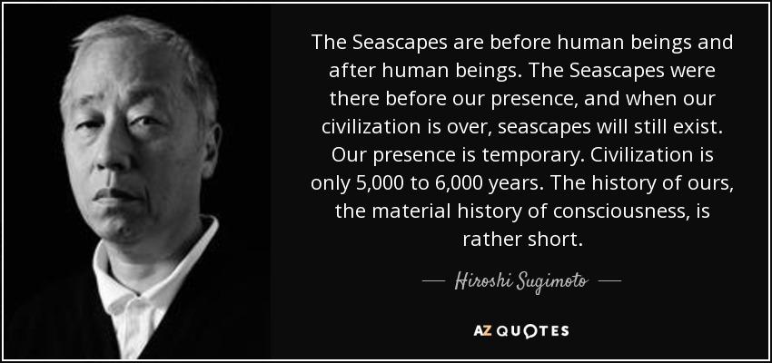The Seascapes are before human beings and after human beings. The Seascapes were there before our presence, and when our civilization is over, seascapes will still exist. Our presence is temporary. Civilization is only 5,000 to 6,000 years. The history of ours, the material history of consciousness, is rather short. - Hiroshi Sugimoto