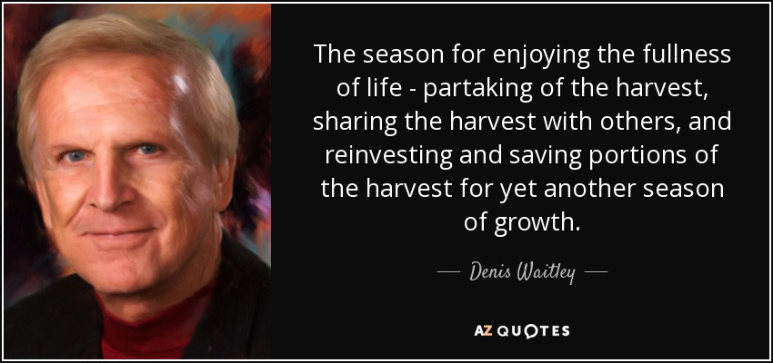 The season for enjoying the fullness of life - partaking of the harvest, sharing the harvest with others, and reinvesting and saving portions of the harvest for yet another season of growth. - Denis Waitley