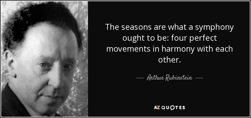 The seasons are what a symphony ought to be: four perfect movements in harmony with each other. - Arthur Rubinstein