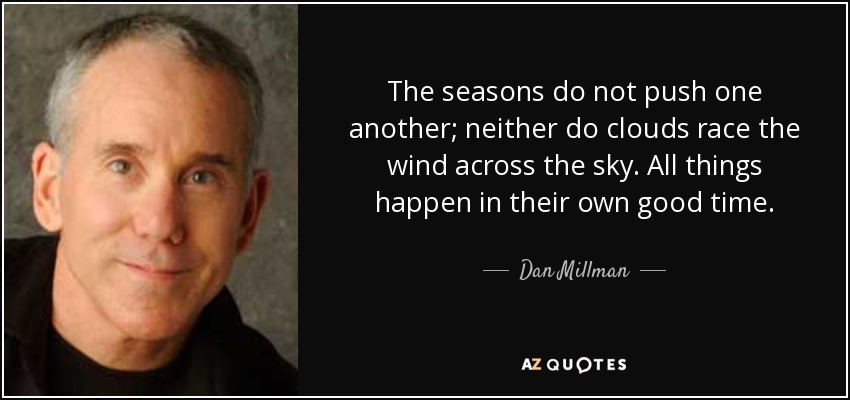 The seasons do not push one another; neither do clouds race the wind across the sky. All things happen in their own good time. - Dan Millman