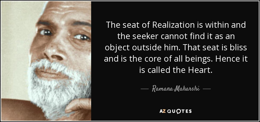 The seat of Realization is within and the seeker cannot find it as an object outside him. That seat is bliss and is the core of all beings. Hence it is called the Heart. - Ramana Maharshi